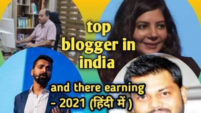 top blogger in india and there earning -2021 (हिन्दी में )